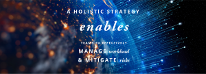 A holistic strategy enables teams to effectively manage workload and mitigate risks